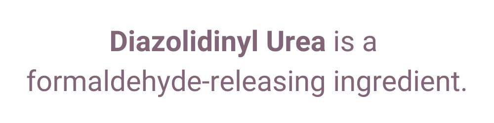 Diazolidinyl Urea is a formaldehyde-releasing ingredient.