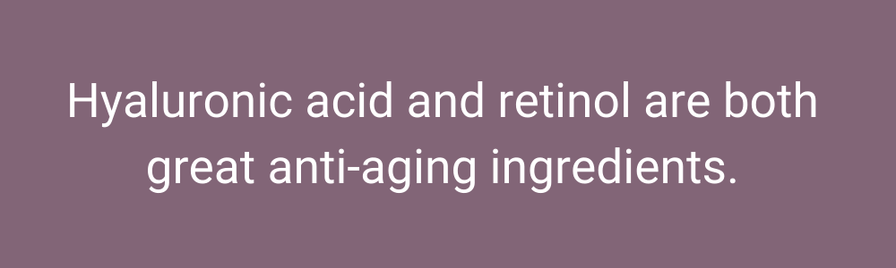 Hyaluronic acid and retinol are both great anti-aging ingredients.