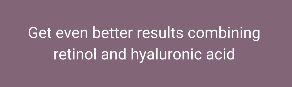 get even better results combining retinol and hyaluronic acid